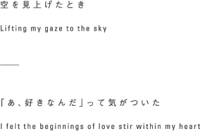空を見上げたとき Lifting my gaze to the sky -----「あ、好きなんだ」って気がついた I felt the beginnings of love stir within my heart
