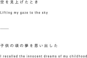 空を見上げたとき Lifting my gaze to the sky -----子供のころの夢を思い出した I recalled the innocent dreams of my childhood